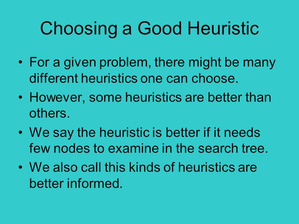 Choosing a Good Heuristic For a given problem, there might be many different heuristics one can choose.