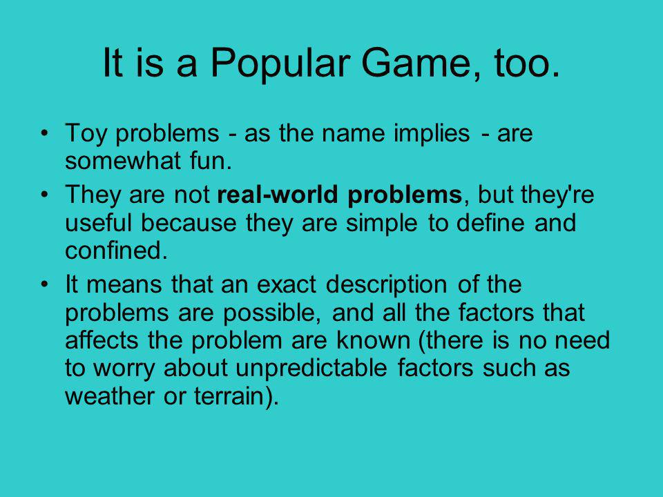 It is a Popular Game, too. Toy problems - as the name implies - are somewhat fun.
