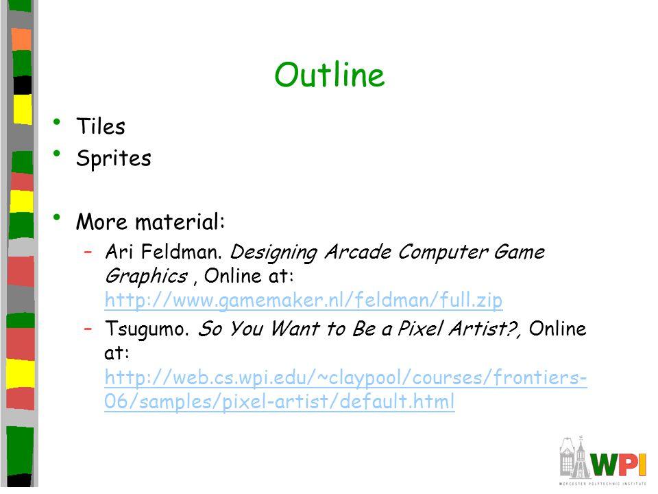 Outline Tiles Sprites More material: –Ari Feldman. Designing Arcade Computer Game Graphics, Online at: http://www.gamemaker.nl/feldman/full.zip http:/