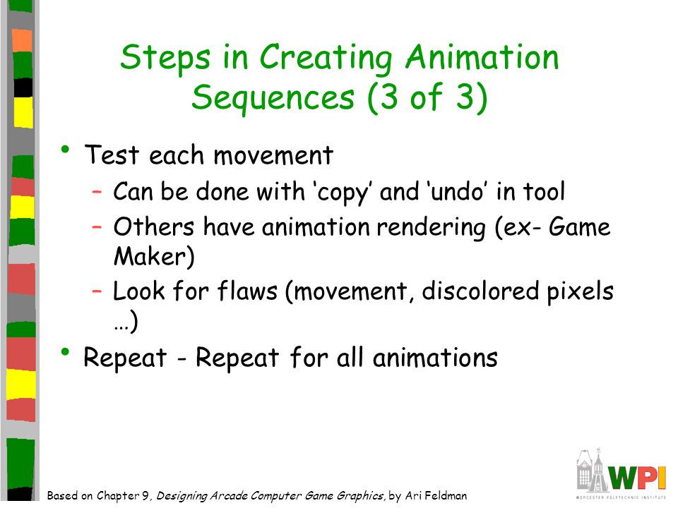 Steps in Creating Animation Sequences (3 of 3) Test each movement –Can be done with copy and undo in tool –Others have animation rendering (ex- Game Maker) –Look for flaws (movement, discolored pixels …) Repeat - Repeat for all animations Based on Chapter 9, Designing Arcade Computer Game Graphics, by Ari Feldman
