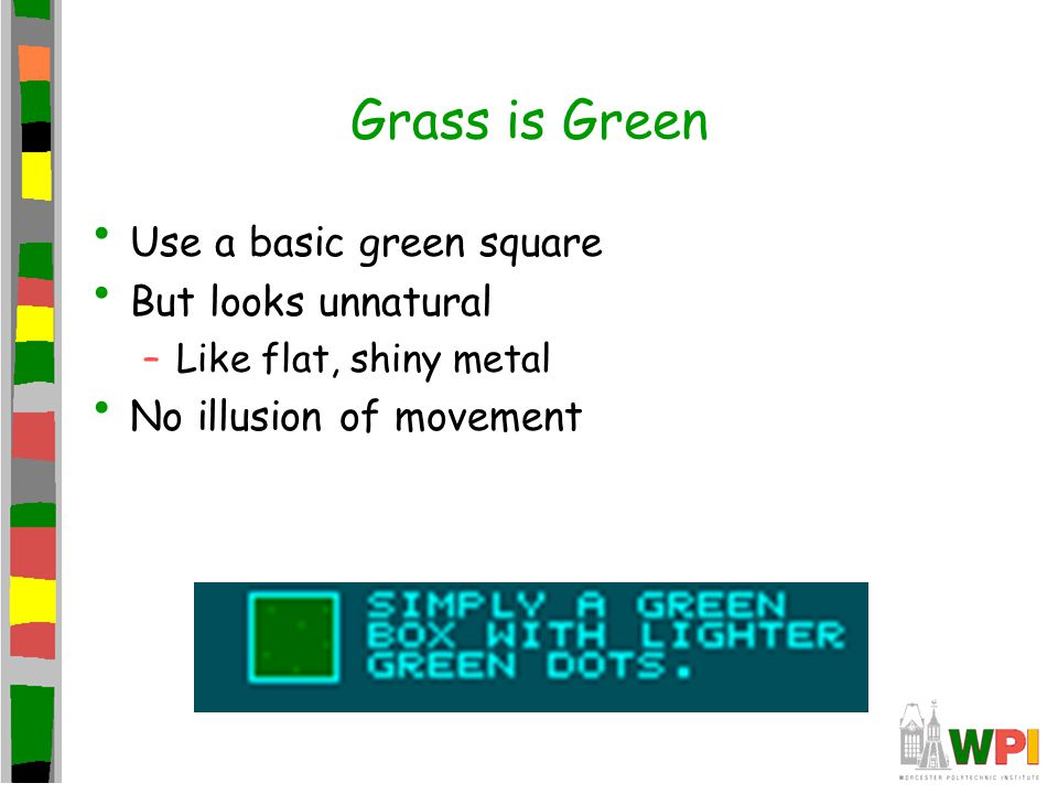 Grass is Green Use a basic green square But looks unnatural –Like flat, shiny metal No illusion of movement