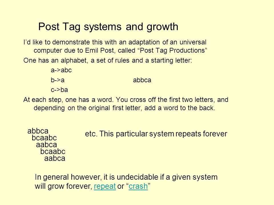 Post Tag systems and growth Id like to demonstrate this with an adaptation of an universal computer due to Emil Post, called Post Tag Productions One has an alphabet, a set of rules and a starting letter: a->abc b->aabbca c->ba At each step, one has a word.