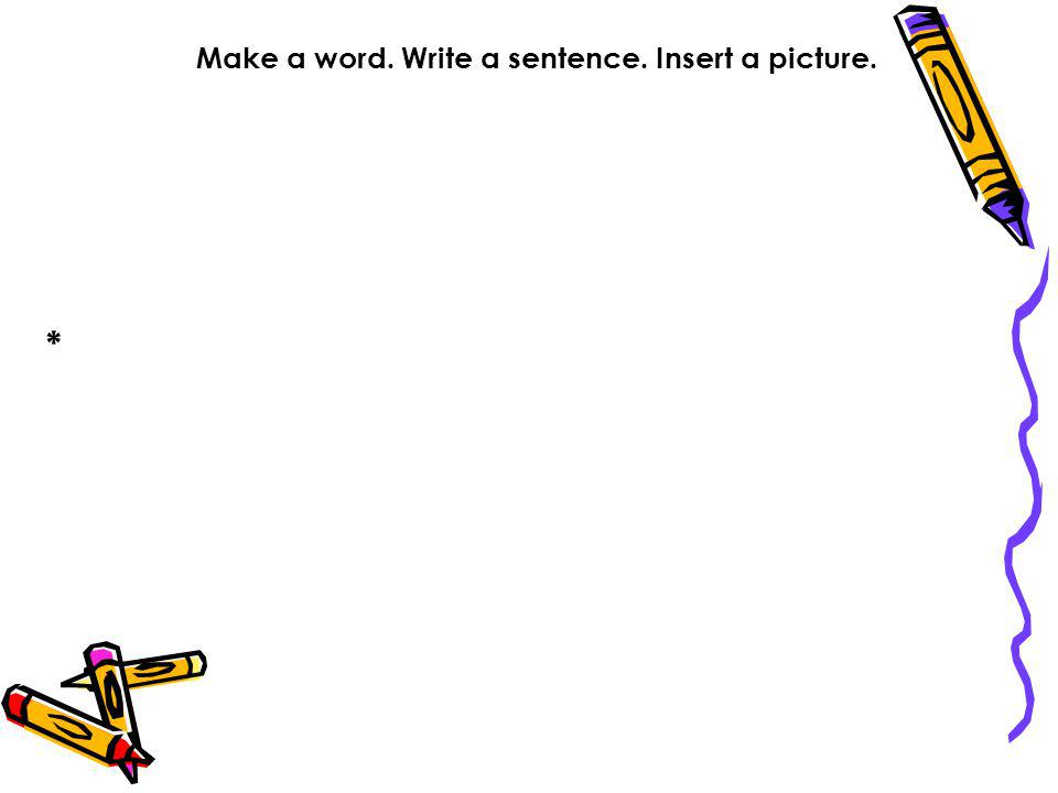 Make a word. Write a sentence. Insert a picture. *