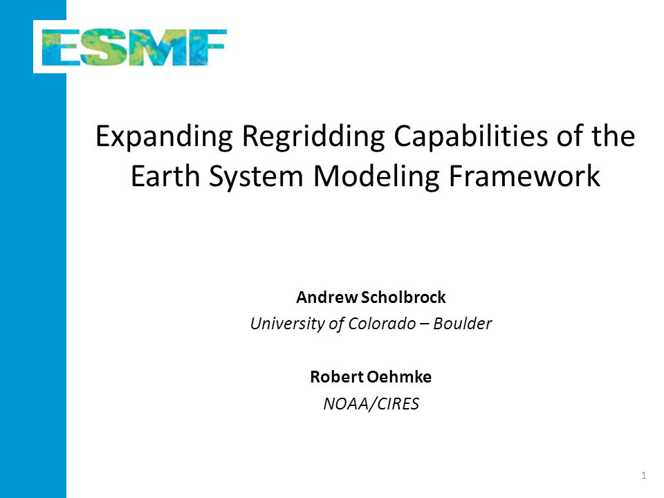 Expanding Regridding Capabilities of the Earth System Modeling Framework Andrew Scholbrock University of Colorado – Boulder Robert Oehmke NOAA/CIRES 1