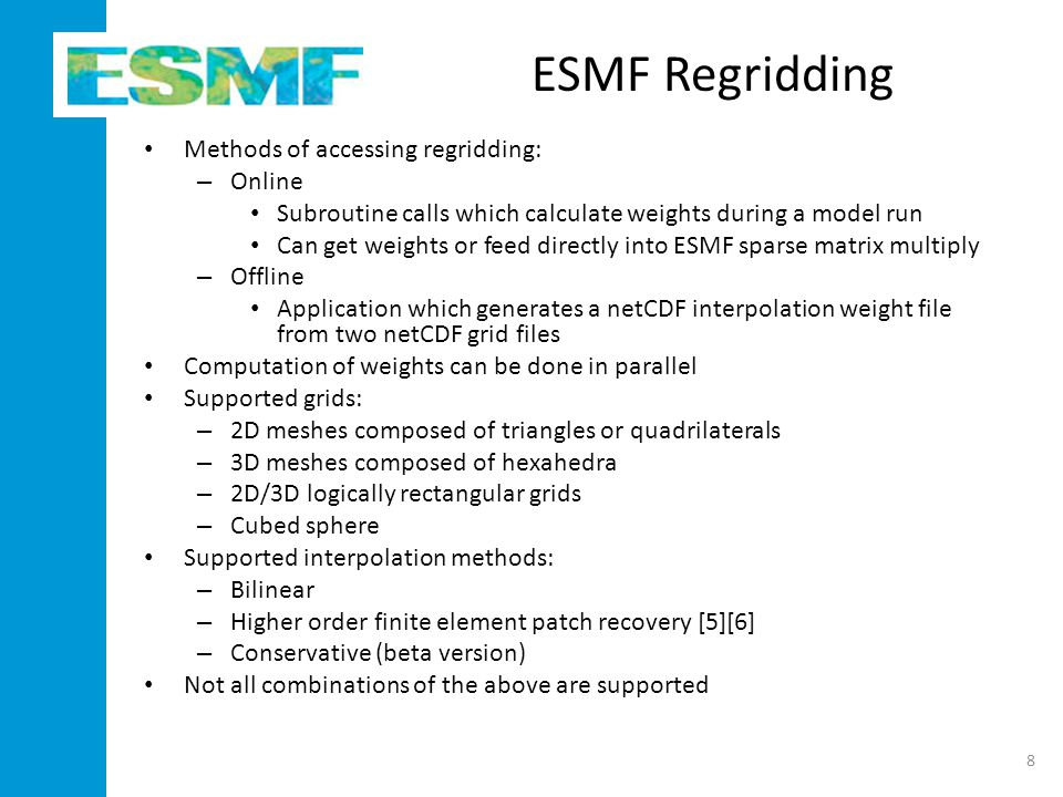 ESMF Regridding Methods of accessing regridding: – Online Subroutine calls which calculate weights during a model run Can get weights or feed directly into ESMF sparse matrix multiply – Offline Application which generates a netCDF interpolation weight file from two netCDF grid files Computation of weights can be done in parallel Supported grids: – 2D meshes composed of triangles or quadrilaterals – 3D meshes composed of hexahedra – 2D/3D logically rectangular grids – Cubed sphere Supported interpolation methods: – Bilinear – Higher order finite element patch recovery [5][6] – Conservative (beta version) Not all combinations of the above are supported 8