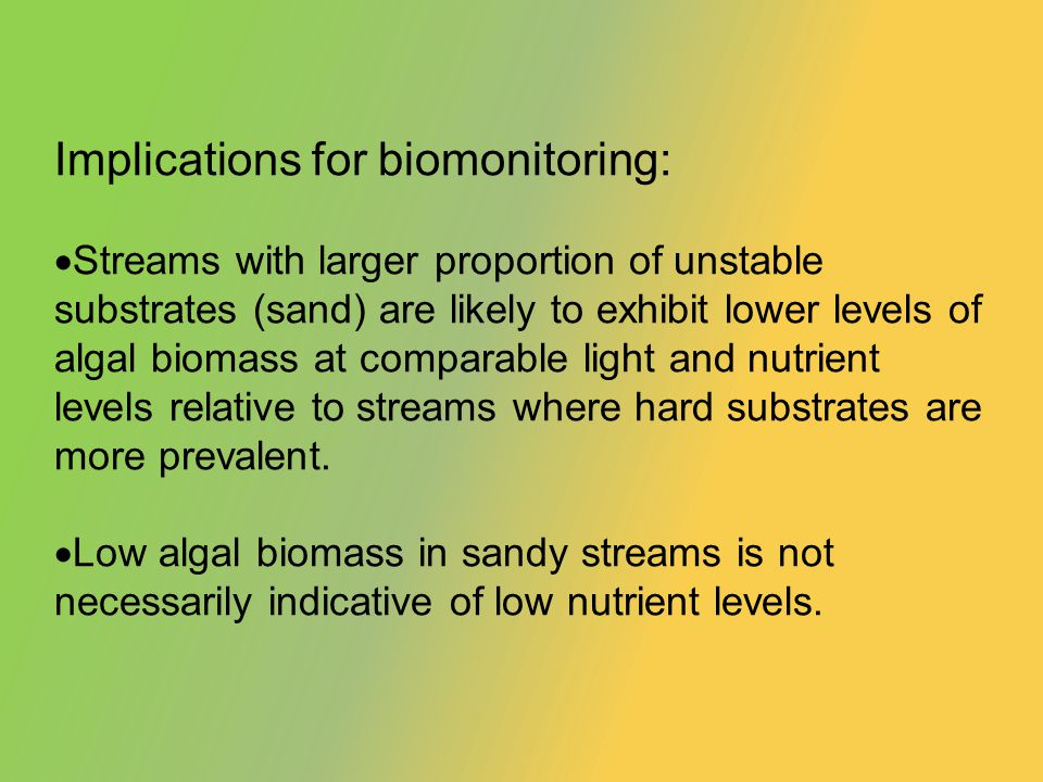 Implications for biomonitoring: Streams with larger proportion of unstable substrates (sand) are likely to exhibit lower levels of algal biomass at comparable light and nutrient levels relative to streams where hard substrates are more prevalent.