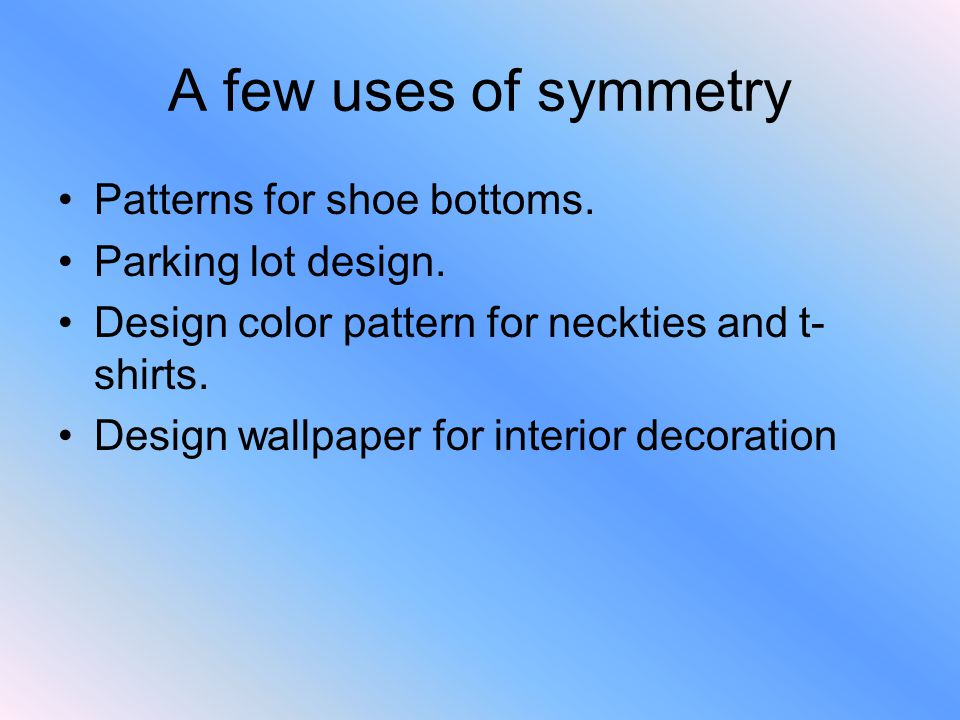 A few uses of symmetry Patterns for shoe bottoms. Parking lot design. Design color pattern for neckties and t- shirts. Design wallpaper for interior d