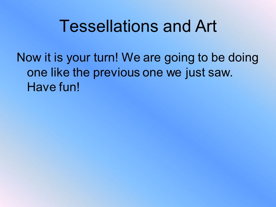 Tessellations and Art Now it is your turn! We are going to be doing one like the previous one we just saw. Have fun!