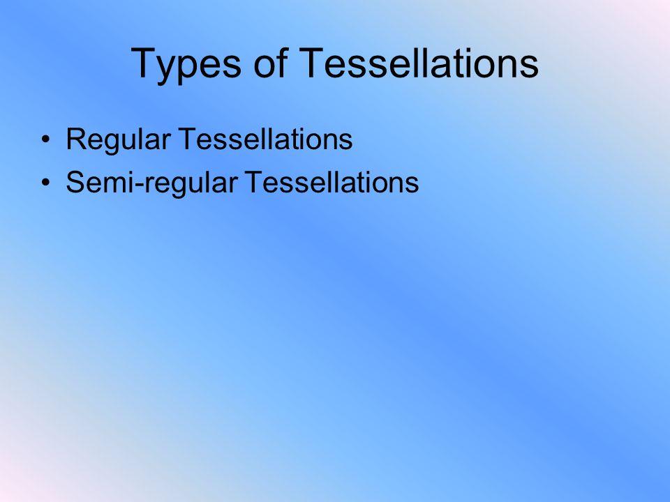 Types of Tessellations Regular Tessellations Semi-regular Tessellations