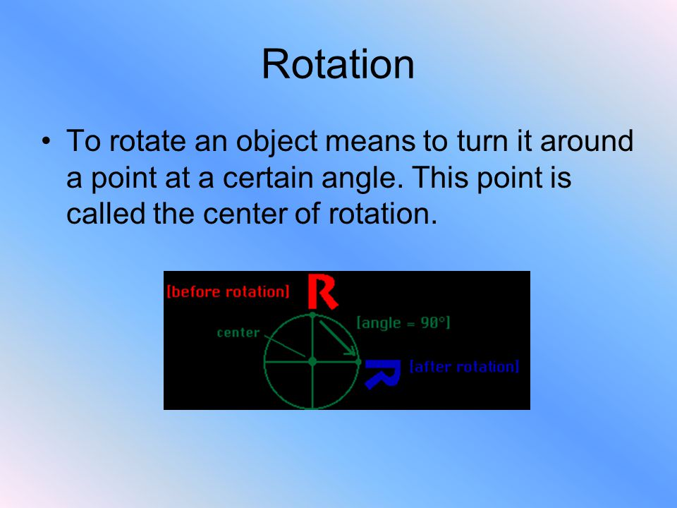 Rotation To rotate an object means to turn it around a point at a certain angle. This point is called the center of rotation.