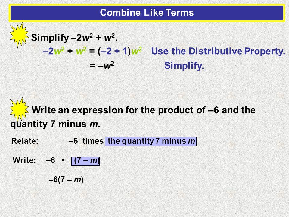 Combine Like Terms Simplify –2w 2 + w 2. –2w 2 + w 2 = (–2 + 1)w 2 Use the Distributive Property.