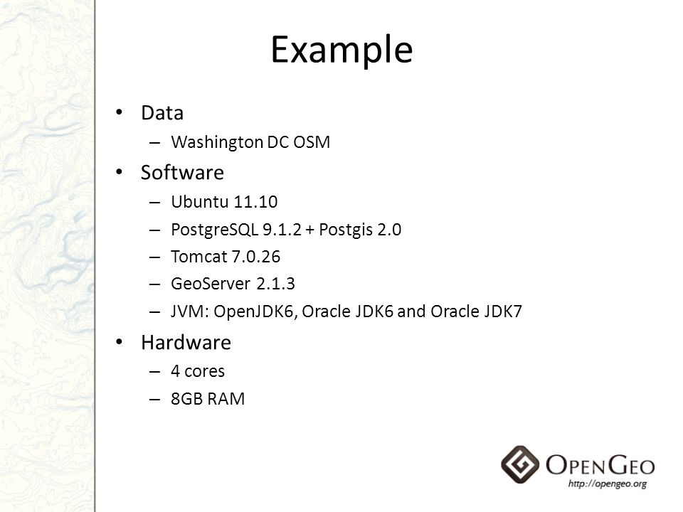 Example Data – Washington DC OSM Software – Ubuntu 11.10 – PostgreSQL 9.1.2 + Postgis 2.0 – Tomcat 7.0.26 – GeoServer 2.1.3 – JVM: OpenJDK6, Oracle JD