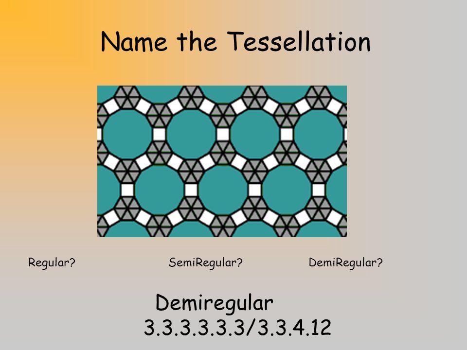Name the Tessellation Regular?SemiRegular?DemiRegular? Demiregular3.12.12/3.4.3.12