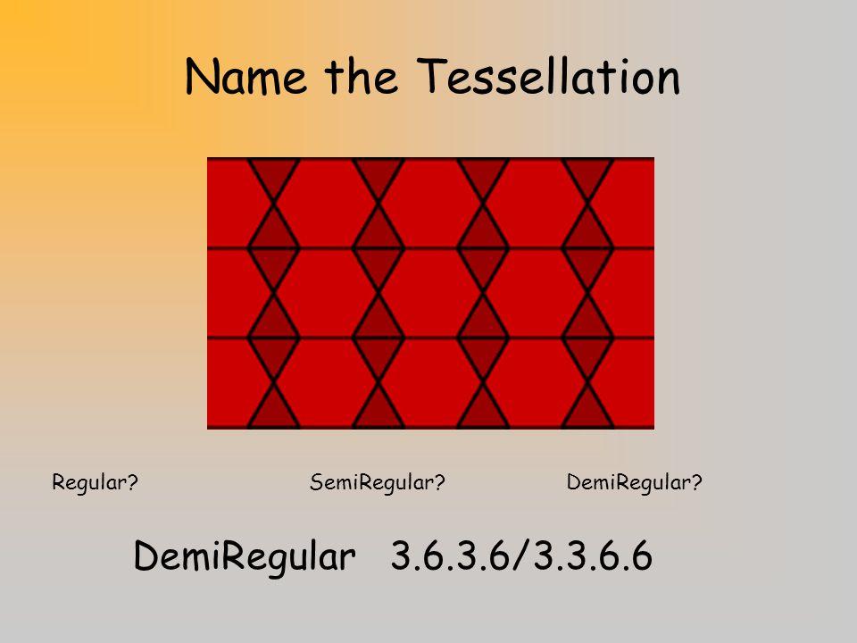Name the Tessellation Regular?SemiRegular?DemiRegular? Demiregular 3.3.3.3.3.3/3.3.4.12