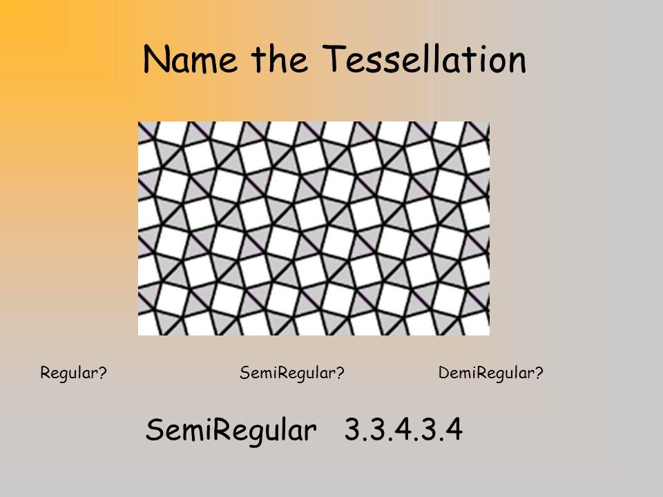 Name the Tessellation Regular?SemiRegular?DemiRegular? DemiRegular3.6.3.6/3.3.6.6