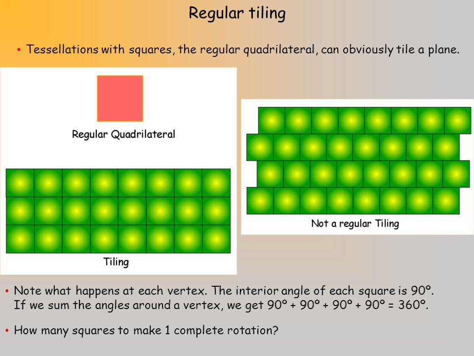 Tessellations with squares, the regular quadrilateral, can obviously tile a plane.