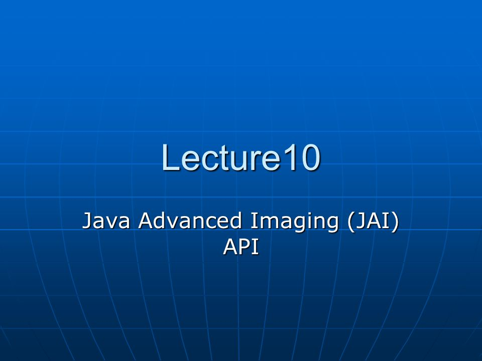 Lecture10 Java Advanced Imaging (JAI) API