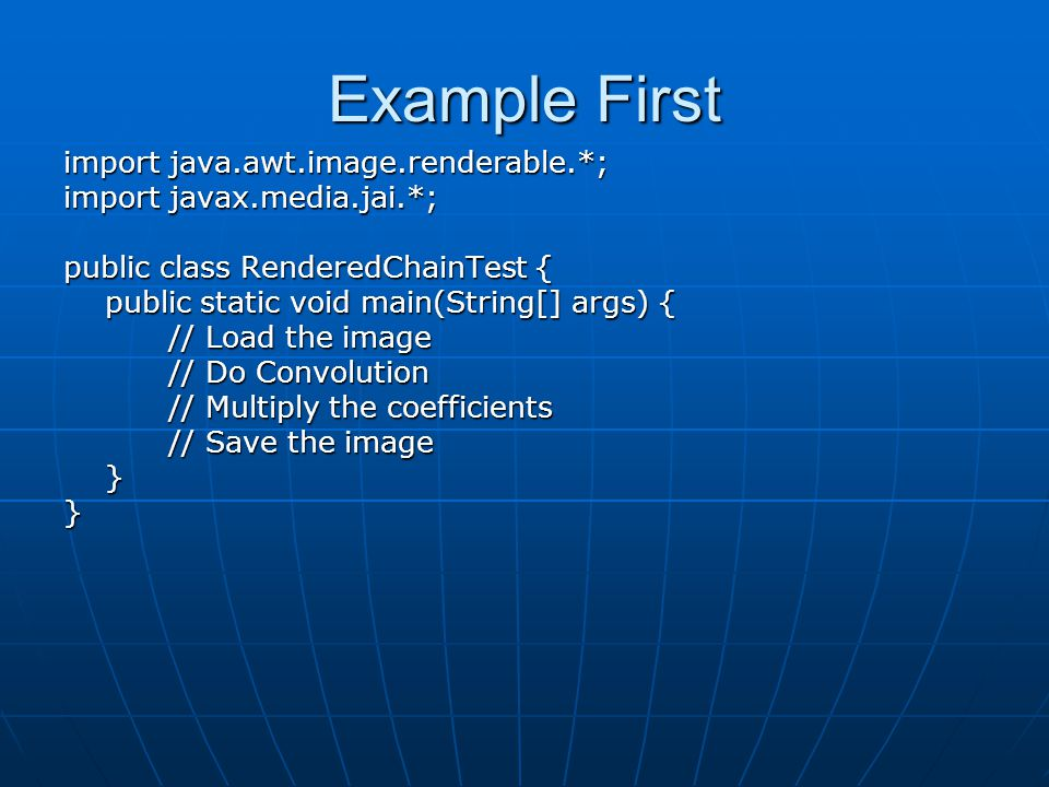 Example First import java.awt.image.renderable.*; import javax.media.jai.*; public class RenderedChainTest { public static void main(String[] args) { public static void main(String[] args) { // Load the image // Do Convolution // Multiply the coefficients // Save the image }}