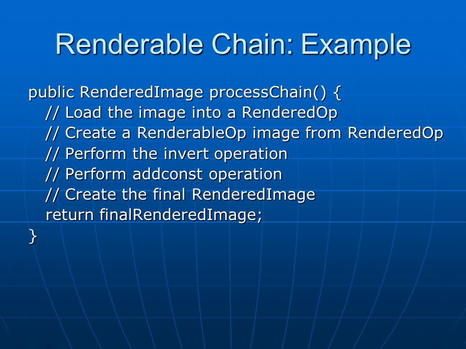 Renderable Chain: Example public RenderedImage processChain() { // Load the image into a RenderedOp // Create a RenderableOp image from RenderedOp // Perform the invert operation // Perform addconst operation // Create the final RenderedImage return finalRenderedImage; }