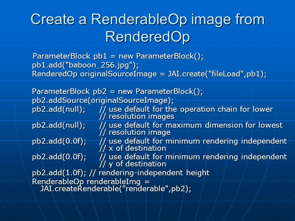 Create a RenderableOp image from RenderedOp ParameterBlock pb1 = new ParameterBlock(); ParameterBlock pb1 = new ParameterBlock(); pb1.add( baboon_256.jpg ); pb1.add( baboon_256.jpg ); RenderedOp originalSourceImage = JAI.create( fileLoad ,pb1); RenderedOp originalSourceImage = JAI.create( fileLoad ,pb1); ParameterBlock pb2 = new ParameterBlock(); ParameterBlock pb2 = new ParameterBlock(); pb2.addSource(originalSourceImage); pb2.addSource(originalSourceImage); pb2.add(null); // use default for the operation chain for lower // resolution images pb2.add(null); // use default for the operation chain for lower // resolution images pb2.add(null); // use default for maximum dimension for lowest // resolution image pb2.add(null); // use default for maximum dimension for lowest // resolution image pb2.add(0.0f); // use default for minimum rendering independent // x of destination pb2.add(0.0f); // use default for minimum rendering independent // x of destination pb2.add(0.0f); // use default for minimum rendering independent // y of destination pb2.add(0.0f); // use default for minimum rendering independent // y of destination pb2.add(1.0f); // rendering-independent height pb2.add(1.0f); // rendering-independent height RenderableOp renderableImg = JAI.createRenderable( renderable ,pb2); RenderableOp renderableImg = JAI.createRenderable( renderable ,pb2);