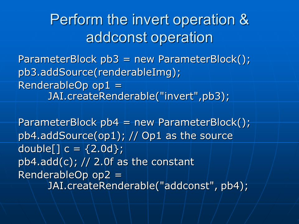 Perform the invert operation & addconst operation ParameterBlock pb3 = new ParameterBlock(); pb3.addSource(renderableImg); RenderableOp op1 = JAI.createRenderable( invert ,pb3); ParameterBlock pb4 = new ParameterBlock(); pb4.addSource(op1); // Op1 as the source double[] c = {2.0d}; pb4.add(c); // 2.0f as the constant RenderableOp op2 = JAI.createRenderable( addconst , pb4);