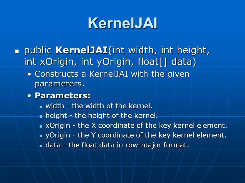 KernelJAI public KernelJAI(int width, int height, int xOrigin, int yOrigin, float[] data) public KernelJAI(int width, int height, int xOrigin, int yOrigin, float[] data) Constructs a KernelJAI with the given parameters.Constructs a KernelJAI with the given parameters.
