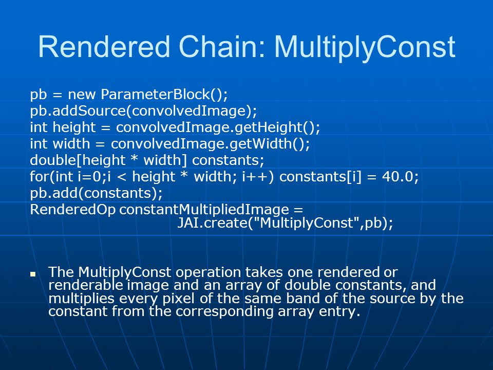 Rendered Chain: MultiplyConst pb = new ParameterBlock(); pb.addSource(convolvedImage); int height = convolvedImage.getHeight(); int width = convolvedI