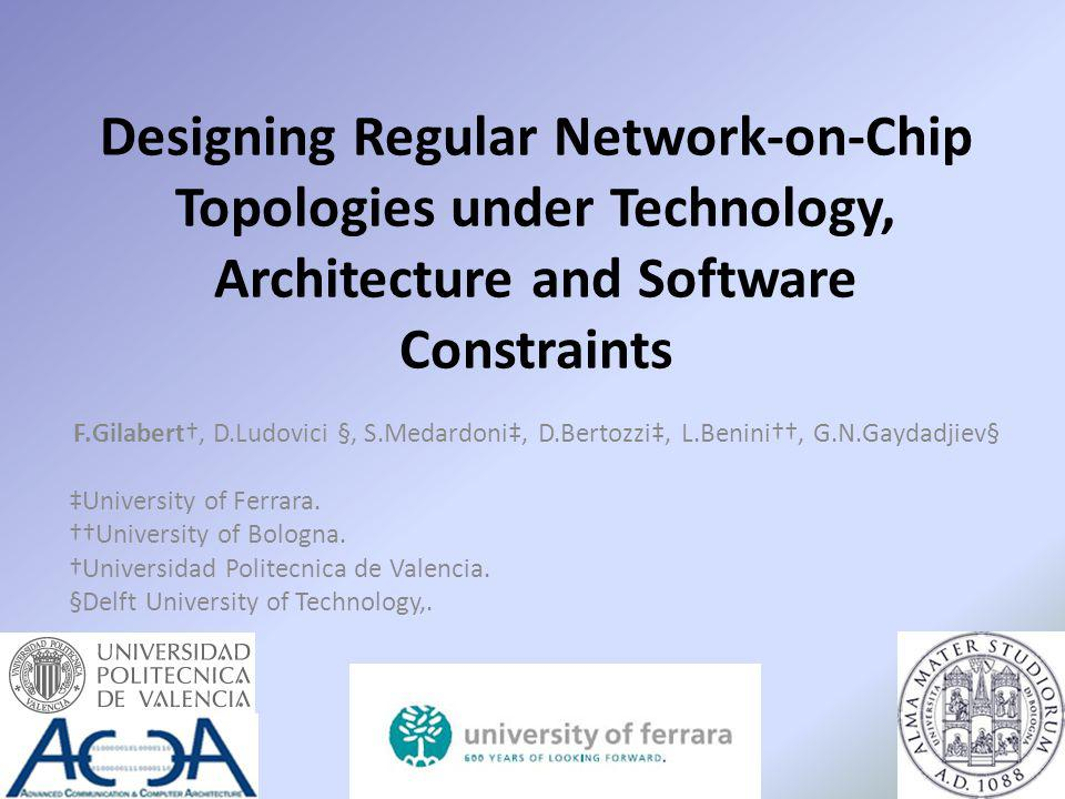 Designing Regular Network-on-Chip Topologies under Technology, Architecture and Software Constraints F.Gilabert, D.Ludovici §, S.Medardoni, D.Bertozzi