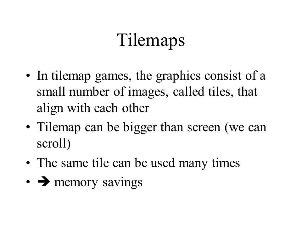 Tilemaps Orthogonal tiles (ch 10) tiles are rectangular; most of the time, they will be square (easier to align) Isometric tiles (ch 11): orthogonal tile rotated 45 degrees ( diamond), then compressed vertically: 2D image but gives a 3D look