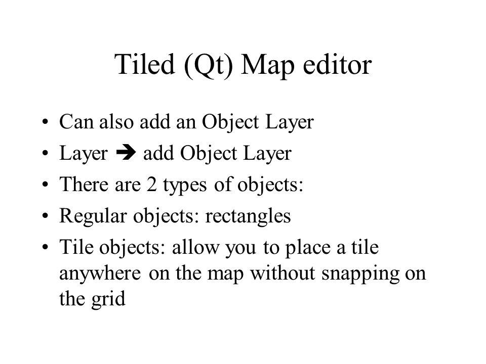 Tiled (Qt) Map editor Can also add an Object Layer Layer add Object Layer There are 2 types of objects: Regular objects: rectangles Tile objects: allow you to place a tile anywhere on the map without snapping on the grid