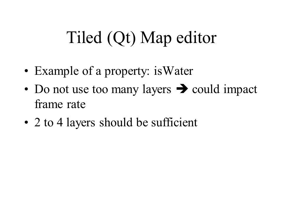 Tiled (Qt) Map editor Example of a property: isWater Do not use too many layers could impact frame rate 2 to 4 layers should be sufficient