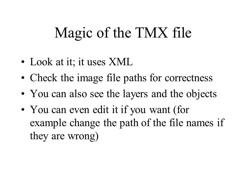 Magic of the TMX file Look at it; it uses XML Check the image file paths for correctness You can also see the layers and the objects You can even edit it if you want (for example change the path of the file names if they are wrong)