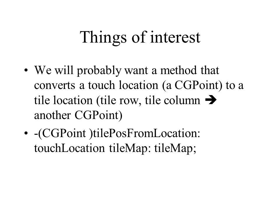 Things of interest We will probably want a method that converts a touch location (a CGPoint) to a tile location (tile row, tile column another CGPoint) -(CGPoint )tilePosFromLocation: touchLocation tileMap: tileMap;