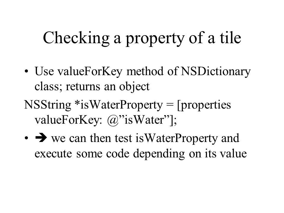 Checking a property of a tile Use valueForKey method of NSDictionary class; returns an object NSString *isWaterProperty = [properties valueForKey: @isWater]; we can then test isWaterProperty and execute some code depending on its value