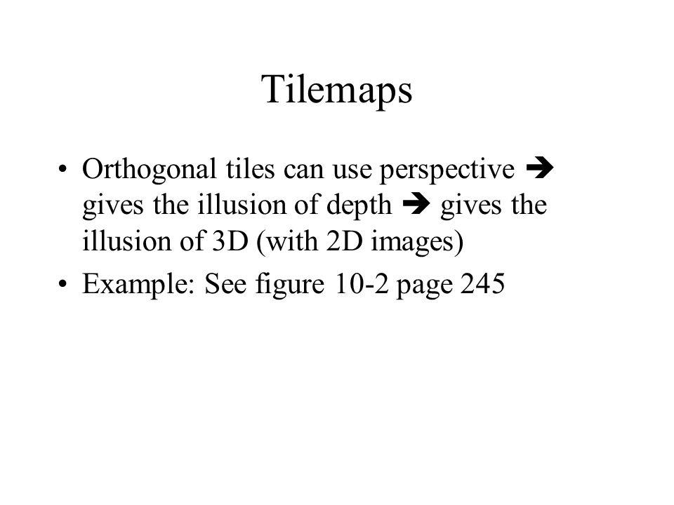 Tilemaps Orthogonal tiles can use perspective gives the illusion of depth gives the illusion of 3D (with 2D images) Example: See figure 10-2 page 245
