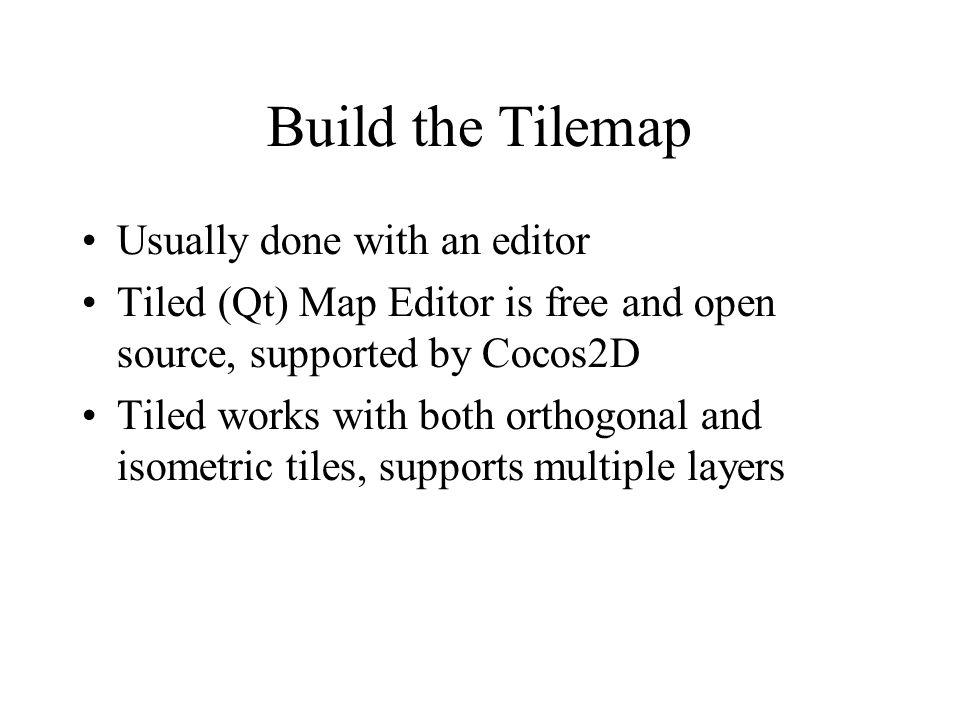 Build the Tilemap Usually done with an editor Tiled (Qt) Map Editor is free and open source, supported by Cocos2D Tiled works with both orthogonal and isometric tiles, supports multiple layers