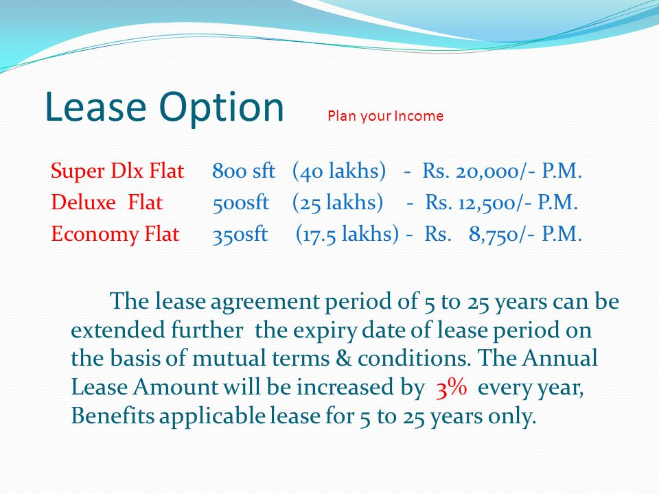 Lease Option Plan your Income Super Dlx Flat 800 sft (40 lakhs) - Rs. 20,000/- P.M. Deluxe Flat 500sft (25 lakhs) - Rs. 12,500/- P.M. Economy Flat 350