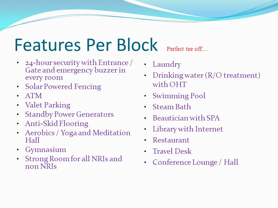 Features Per Block Perfect tee off… 24-hour security with Entrance / Gate and emergency buzzer in every room Solar Powered Fencing ATM Valet Parking Standby Power Generators Anti-Skid Flooring Aerobics / Yoga and Meditation Hall Gymnasium Strong Room for all NRIs and non NRIs Laundry Drinking water (R/O treatment) with OHT Swimming Pool Steam Bath Beautician with SPA Library with Internet Restaurant Travel Desk Conference Lounge / Hall