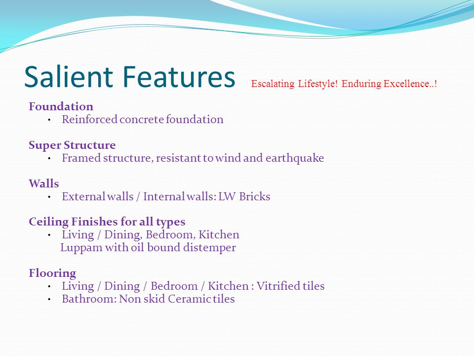 Salient Features Escalating Lifestyle! Enduring Excellence..! Foundation Reinforced concrete foundation Super Structure Framed structure, resistant to