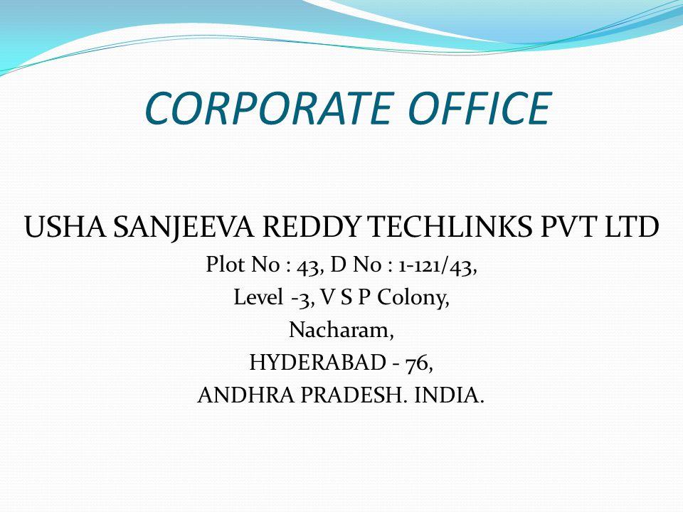 CORPORATE OFFICE USHA SANJEEVA REDDY TECHLINKS PVT LTD Plot No : 43, D No : 1-121/43, Level -3, V S P Colony, Nacharam, HYDERABAD - 76, ANDHRA PRADESH.