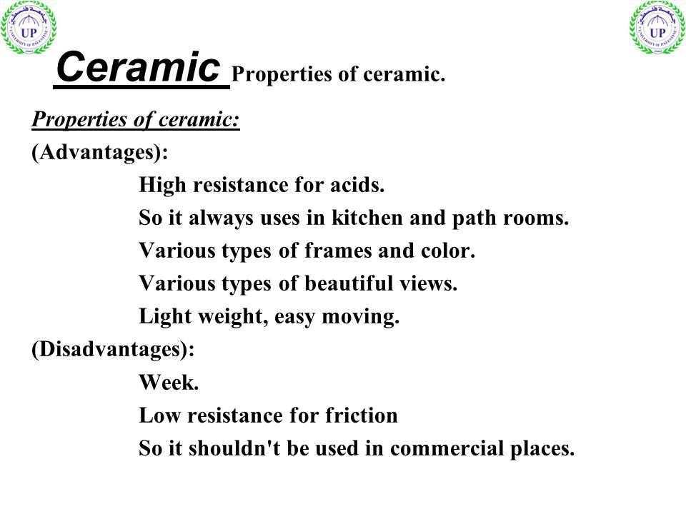 Ceramic Properties of ceramic. Properties of ceramic: (Advantages): High resistance for acids. So it always uses in kitchen and path rooms. Various ty