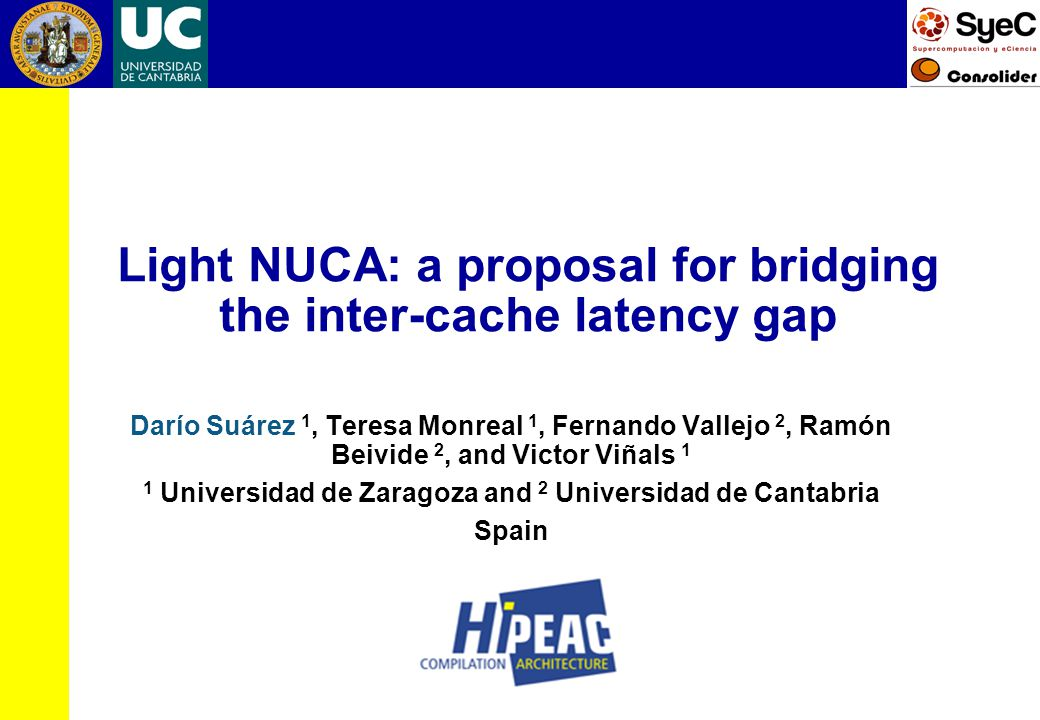 Light NUCA: a proposal for bridging the inter-cache latency gap Darío Suárez 1, Teresa Monreal 1, Fernando Vallejo 2, Ramón Beivide 2, and Victor Viñals 1 1 Universidad de Zaragoza and 2 Universidad de Cantabria Spain