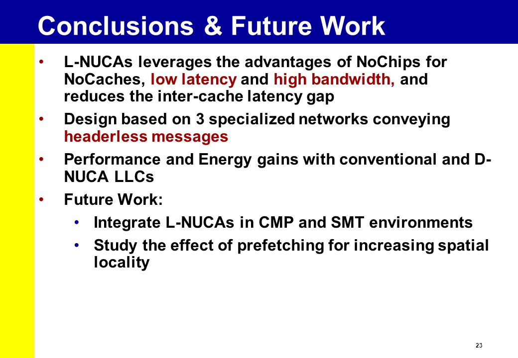 23 Conclusions & Future Work L-NUCAs leverages the advantages of NoChips for NoCaches, low latency and high bandwidth, and reduces the inter-cache latency gap Design based on 3 specialized networks conveying headerless messages Performance and Energy gains with conventional and D- NUCA LLCs Future Work: Integrate L-NUCAs in CMP and SMT environments Study the effect of prefetching for increasing spatial locality