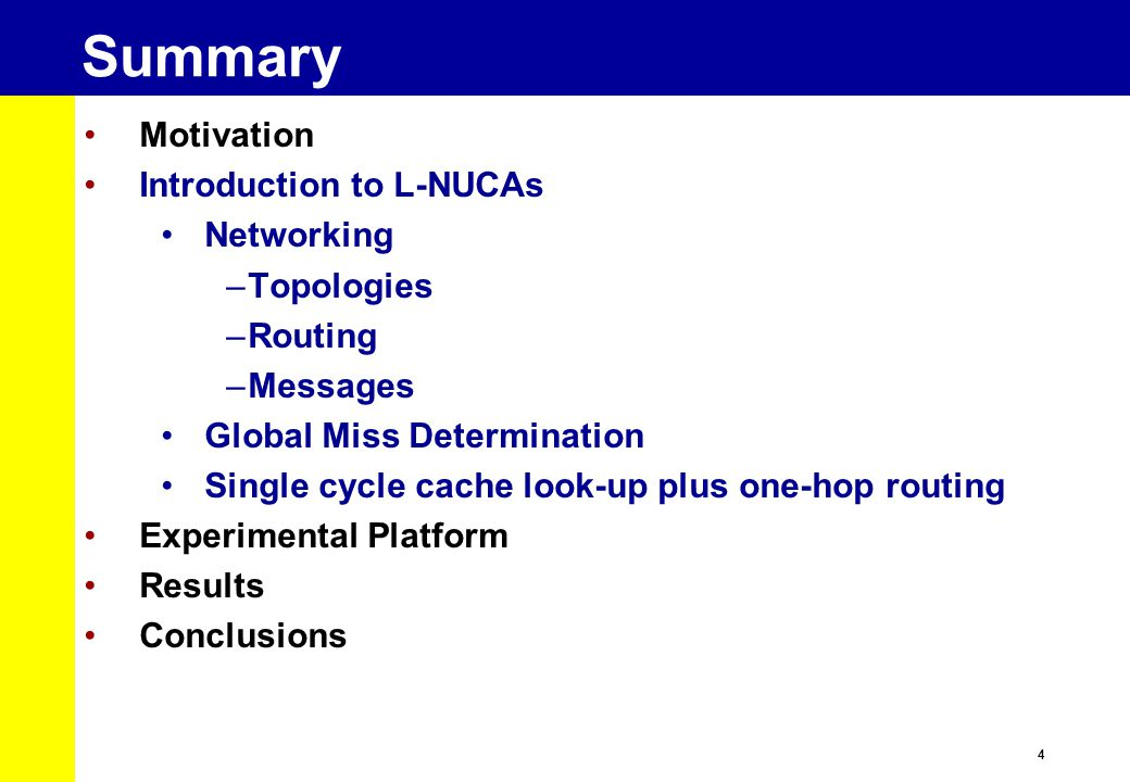 4 Summary Motivation Introduction to L-NUCAs Networking –Topologies –Routing –Messages Global Miss Determination Single cycle cache look-up plus one-hop routing Experimental Platform Results Conclusions