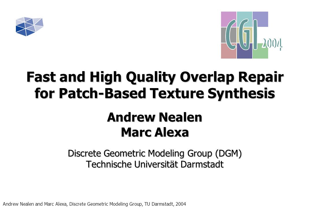 Andrew Nealen and Marc Alexa, Discrete Geometric Modeling Group, TU Darmstadt, 2004 Fast Overlap Repair Coherence Search Applying Coherence Search Simply comparing to the coherent pixels results in seams similar to Image Quilting (MEBC) Example: 64x64 Texture Synthesized from four 32x32 Patches CoherenceExhaustive