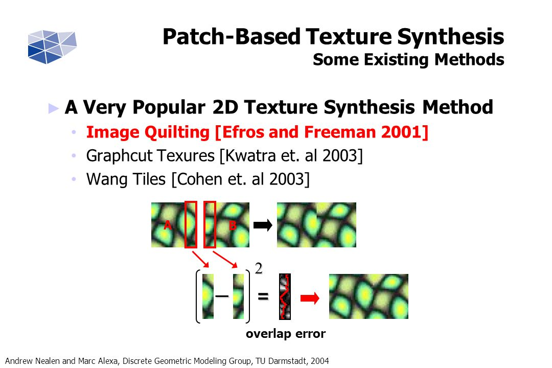 Andrew Nealen and Marc Alexa, Discrete Geometric Modeling Group, TU Darmstadt, 2004 A Very Popular 2D Texture Synthesis Method Image Quilting [Efros and Freeman 2001] Graphcut Texures [Kwatra et.
