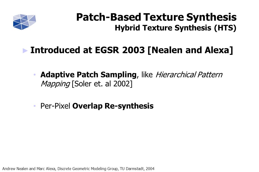 Andrew Nealen and Marc Alexa, Discrete Geometric Modeling Group, TU Darmstadt, 2004 Introduced at EGSR 2003 [Nealen and Alexa] Adaptive Patch Sampling, like Hierarchical Pattern Mapping [Soler et.