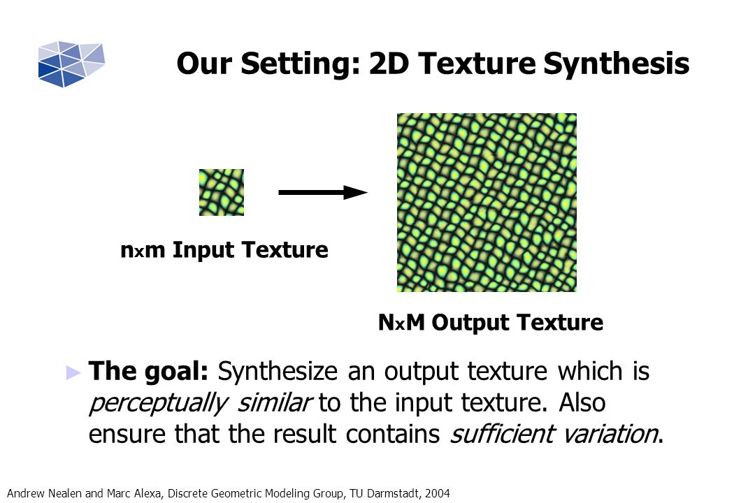 Andrew Nealen and Marc Alexa, Discrete Geometric Modeling Group, TU Darmstadt, 2004 Goal: From nxm, synthesize NxM similar, but not identical Result (N x M) Input (n x m) Intermediate Result Result (N x M) Patch-Search in the Input + Copy to Result + Mark Invalid Pixels Per-Pixel Re-synthesis Steps (for each Patch) Hybrid Texture Synthesis Method