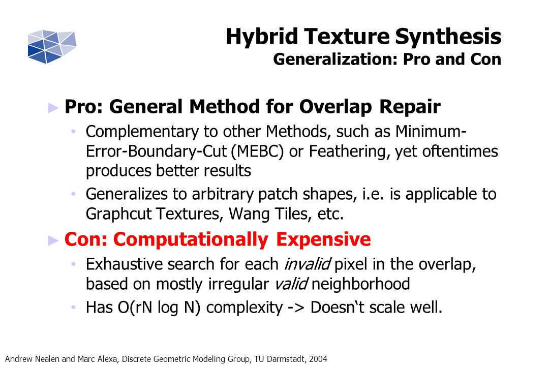 Andrew Nealen and Marc Alexa, Discrete Geometric Modeling Group, TU Darmstadt, 2004 Hybrid Texture Synthesis Generalization: Pro and Con Pro: General Method for Overlap Repair Complementary to other Methods, such as Minimum- Error-Boundary-Cut (MEBC) or Feathering, yet oftentimes produces better results Generalizes to arbitrary patch shapes, i.e.
