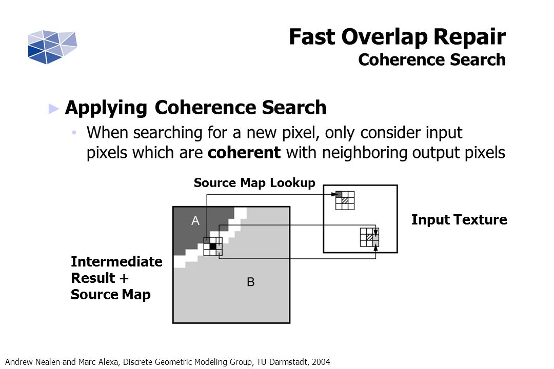 Andrew Nealen and Marc Alexa, Discrete Geometric Modeling Group, TU Darmstadt, 2004 Fast Overlap Repair Coherence Search Applying Coherence Search When searching for a new pixel, only consider input pixels which are coherent with neighboring output pixels Input Texture Source Map Lookup Intermediate Result + Source Map